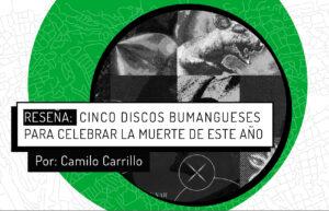 Reseña: 5 discos bumangueses para celebrar la muerte de este año