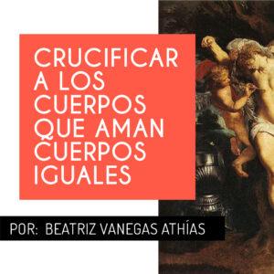 Crucificar a los cuerpos que aman cuerpos iguales
